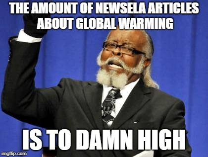 Too Damn High Meme | THE AMOUNT OF NEWSELA ARTICLES ABOUT GLOBAL WARMING IS TO DAMN HIGH | image tagged in memes,too damn high | made w/ Imgflip meme maker