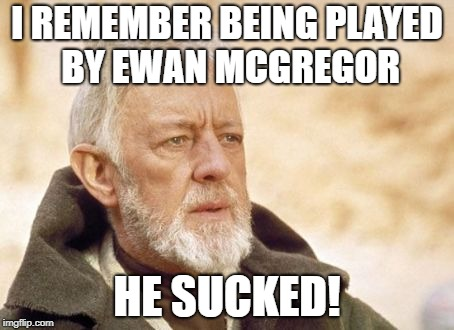 Obi Wan Kenobi Meme | I REMEMBER BEING PLAYED BY EWAN MCGREGOR HE SUCKED! | image tagged in memes,obi wan kenobi | made w/ Imgflip meme maker
