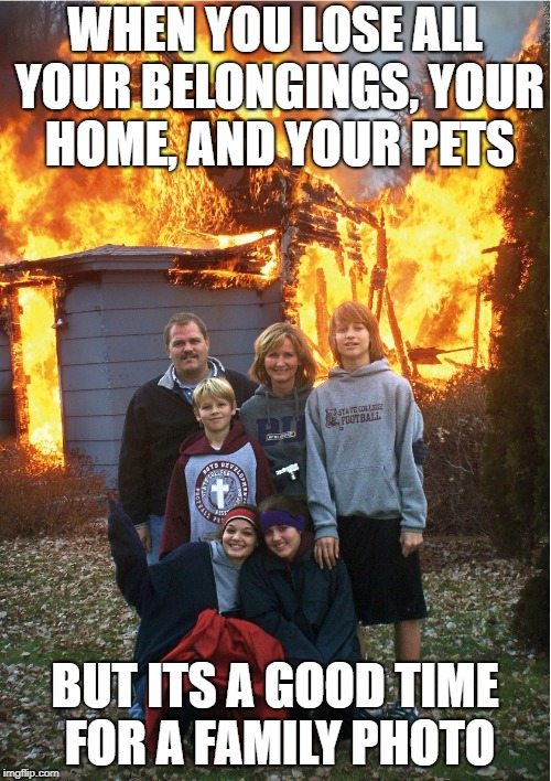 Burning down the house | WHEN YOU LOSE ALL YOUR BELONGINGS, YOUR HOME, AND YOUR PETS BUT ITS A GOOD TIME FOR A FAMILY PHOTO | image tagged in meme,house,fire,family | made w/ Imgflip meme maker
