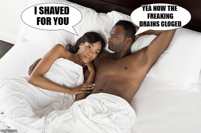 I shaved for you | I SHAVED FOR YOU YEA NOW THE FREAKING DRAINS CLOGED | image tagged in funny | made w/ Imgflip meme maker