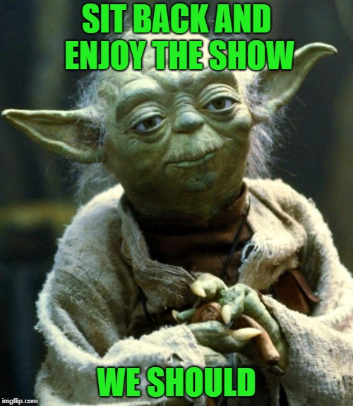 Star Wars Yoda Meme | SIT BACK AND ENJOY THE SHOW WE SHOULD | image tagged in memes,star wars yoda | made w/ Imgflip meme maker