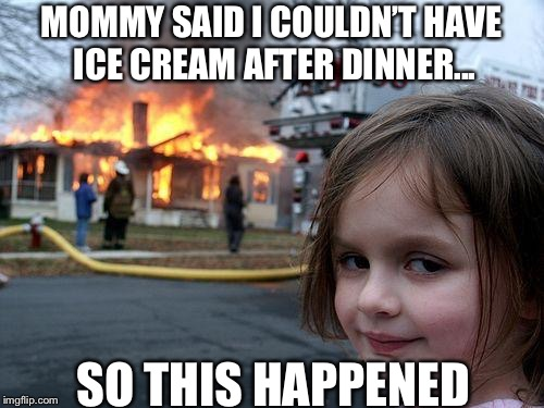Yes | MOMMY SAID I COULDN'T HAVE ICE CREAM AFTER DINNER... SO THIS HAPPENED | image tagged in memes,disaster girl,ice cream | made w/ Imgflip meme maker