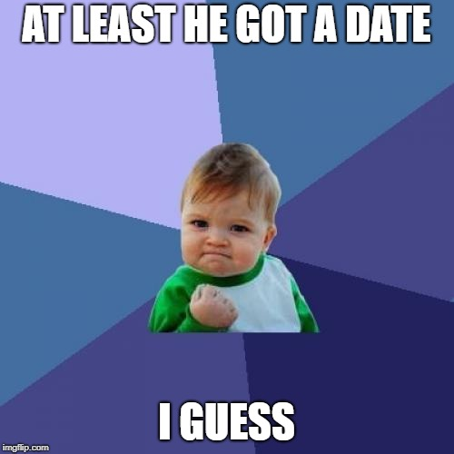 Success Kid Meme | AT LEAST HE GOT A DATE I GUESS | image tagged in memes,success kid | made w/ Imgflip meme maker