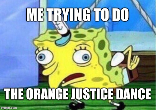 Mocking Spongebob Meme | ME TRYING TO DO THE ORANGE JUSTICE DANCE | image tagged in memes,mocking spongebob,fortnite,orange justice,fortnite meme,dance | made w/ Imgflip meme maker