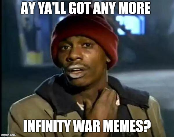 Y'all Got Any More Of That Meme | AY YA'LL GOT ANY MORE INFINITY WAR MEMES? | image tagged in memes,y'all got any more of that | made w/ Imgflip meme maker