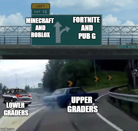 Left Exit 12 Off Ramp | FORTNITE AND PUB G MINECRAFT AND ROBLOX UPPER GRADERS LOWER GRADERS | image tagged in memes,left exit 12 off ramp,fortnite,pubg,minecraft,roblox | made w/ Imgflip meme maker