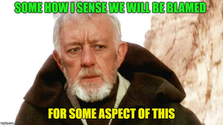 obi wan | SOME HOW I SENSE WE WILL BE BLAMED FOR SOME ASPECT OF THIS | image tagged in obi wan | made w/ Imgflip meme maker