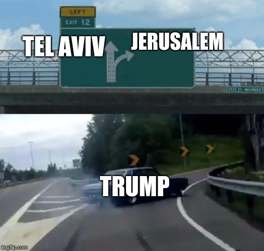 Left Exit 12 Off Ramp |  TEL AVIV; JERUSALEM; TRUMP | image tagged in memes,left exit 12 off ramp,tel aviv,jerusalem,trump,fortnite | made w/ Imgflip meme maker