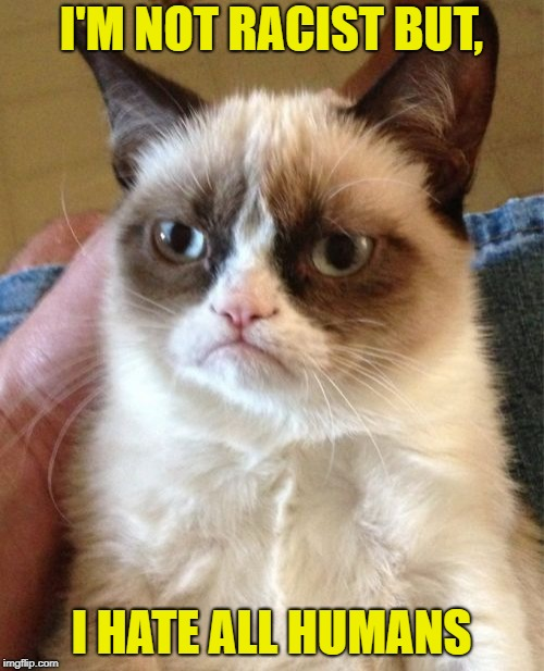 Grumpy Cat Meme | I'M NOT RACIST BUT, I HATE ALL HUMANS | image tagged in memes,grumpy cat | made w/ Imgflip meme maker