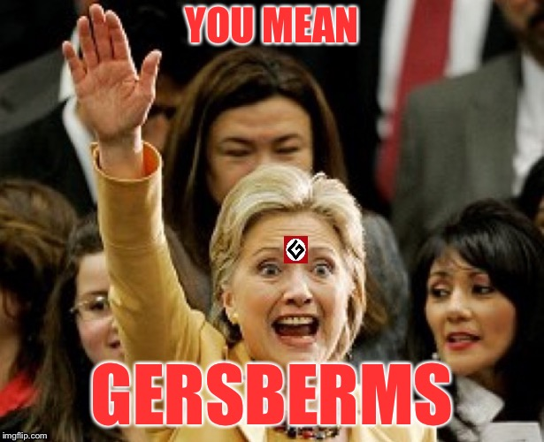 Hillary Nazi | YOU MEAN GERSBERMS | image tagged in hillary nazi | made w/ Imgflip meme maker