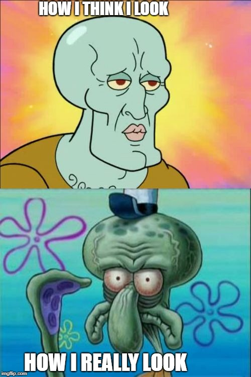 Expectations VS Reality | HOW I THINK I LOOK HOW I REALLY LOOK | image tagged in memes,squidward | made w/ Imgflip meme maker