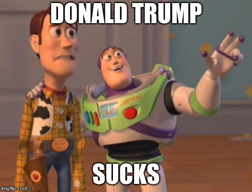 X, X Everywhere Meme | DONALD TRUMP SUCKS | image tagged in memes,x x everywhere | made w/ Imgflip meme maker
