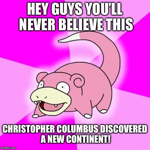 Slowpoke Meme | HEY GUYS YOU'LL NEVER BELIEVE THIS CHRISTOPHER COLUMBUS DISCOVERED A NEW CONTINENT! | image tagged in memes,slowpoke | made w/ Imgflip meme maker