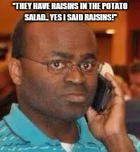 "black guy on phone | ""THEY HAVE RAISINS IN THE POTATO SALAD.. YES I SAID RAISINS!"" 