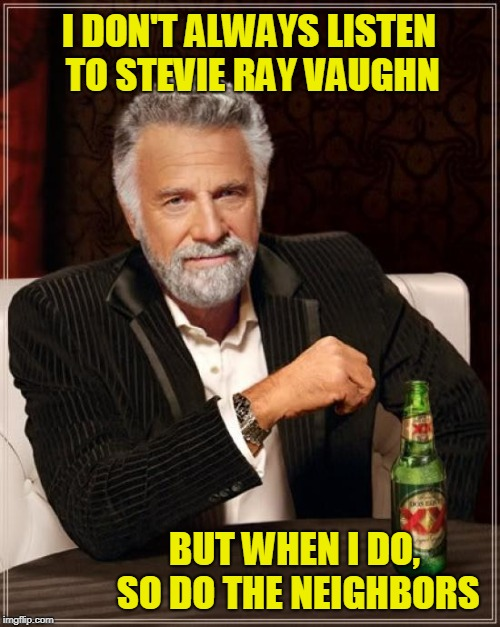 The Most Interesting Man in the World Talks Music | I DON'T ALWAYS LISTEN TO STEVIE RAY VAUGHN BUT WHEN I DO, SO DO THE NEIGHBORS | image tagged in memes,the most interesting man in the world,stevie ray vaughn,loud music,turn up the volume | made w/ Imgflip meme maker