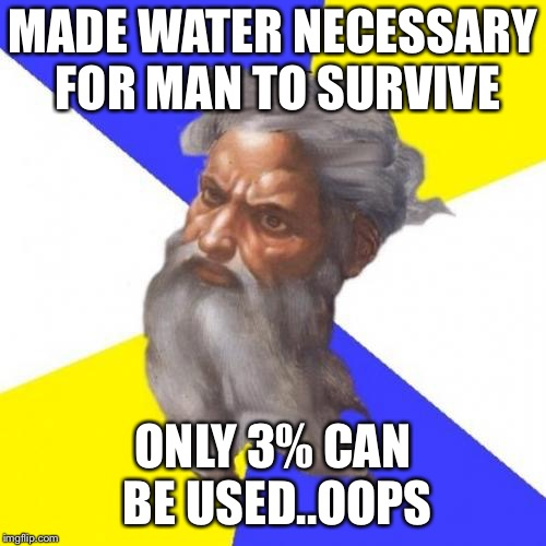 Water | MADE WATER NECESSARY FOR MAN TO SURVIVE ONLY 3% CAN BE USED..OOPS | image tagged in memes,advice god,water | made w/ Imgflip meme maker