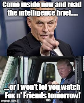President Kelly's Daycare | Come inside now and read the intelligence brief..... ....or I won't let you watch Fox n' Friends tomorrow! | image tagged in donald trump,trump,kelly,john kelly,daycare,meme | made w/ Imgflip meme maker