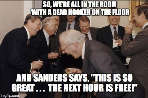 "Laughing Men In Suits Meme | SO, WE'RE ALL IN THE ROOM WITH A DEAD HOOKER ON THE FLOOR AND SANDERS SAYS, ""THIS IS SO GREAT . . .  THE NEXT HOUR IS FREE!"" 