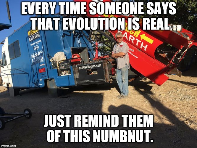 EVERY TIME SOMEONE SAYS THAT EVOLUTION IS REAL JUST REMIND THEM OF THIS NUMBNUT. | image tagged in flat-earth-moron | made w/ Imgflip meme maker
