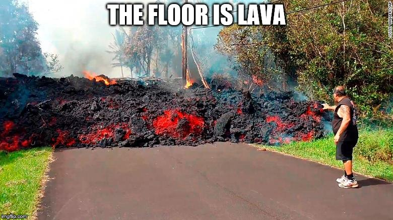 THE FLOOR IS LAVA | image tagged in whoa,lava | made w/ Imgflip meme maker
