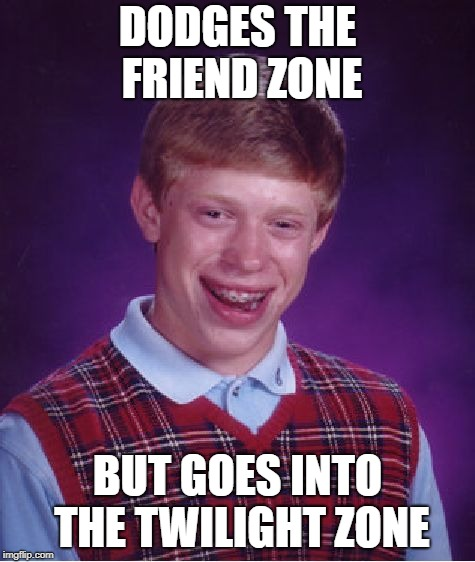 Bad Luck Brian Meme | DODGES THE FRIEND ZONE BUT GOES INTO THE TWILIGHT ZONE | image tagged in memes,bad luck brian | made w/ Imgflip meme maker