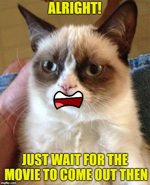 Grumpy Cat Meme | ALRIGHT! JUST WAIT FOR THE MOVIE TO COME OUT THEN | image tagged in memes,grumpy cat | made w/ Imgflip meme maker