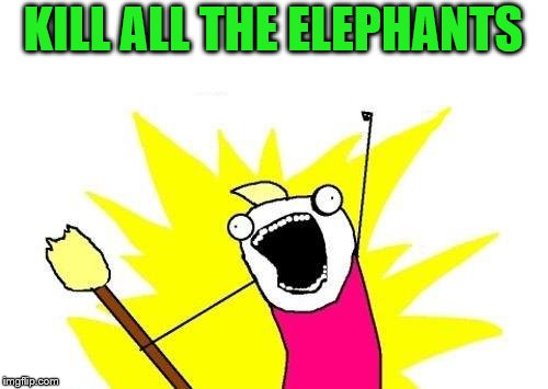 X All The Y Meme | KILL ALL THE ELEPHANTS | image tagged in memes,x all the y | made w/ Imgflip meme maker