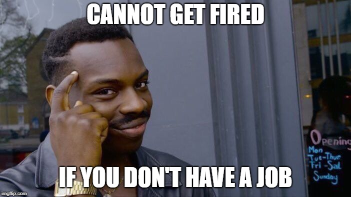 Roll Safe Think About It Meme | CANNOT GET FIRED IF YOU DON'T HAVE A JOB | image tagged in memes,roll safe think about it | made w/ Imgflip meme maker