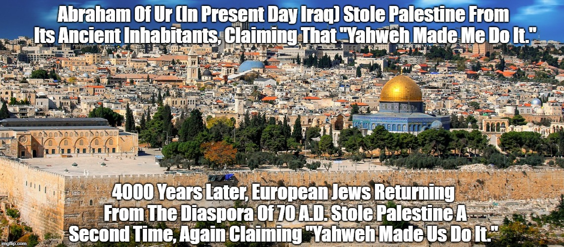 "Repeated Theft Of Palestine By Abraham And His Descendants | Abraham Of Ur (In Present Day Iraq) Stole Palestine From Its Ancient Inhabitants, Claiming That ""Yahweh Made Me Do It."" 4000 Years Later, Eu 