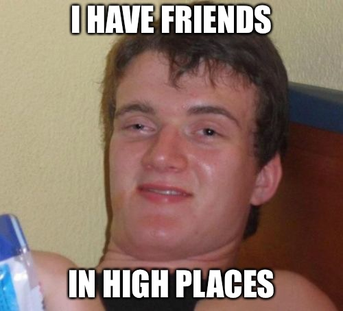 10 Guy Meme | I HAVE FRIENDS IN HIGH PLACES | image tagged in memes,10 guy | made w/ Imgflip meme maker