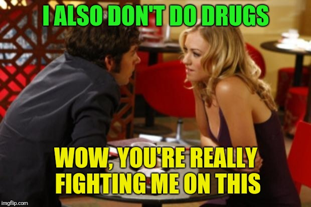 I ALSO DON'T DO DRUGS WOW, YOU'RE REALLY FIGHTING ME ON THIS | made w/ Imgflip meme maker