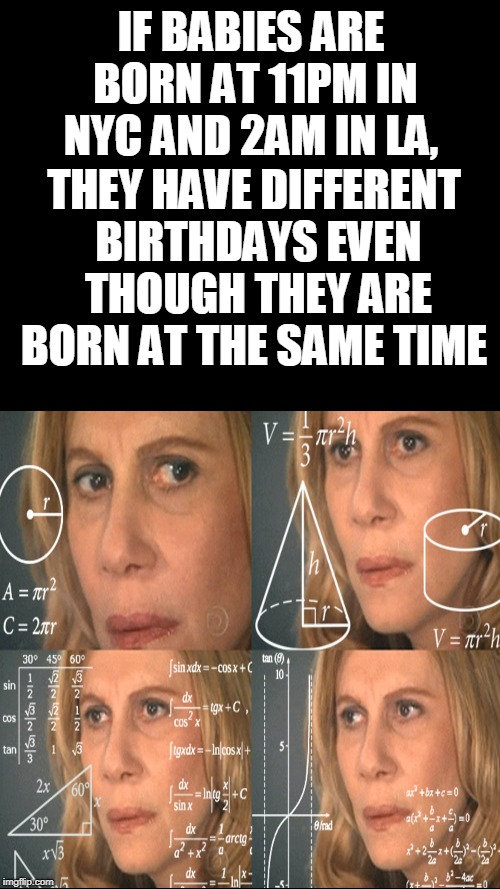 Time zones  |  IF BABIES ARE BORN AT 11PM IN NYC AND 2AM IN LA, THEY HAVE DIFFERENT BIRTHDAYS EVEN THOUGH THEY ARE BORN AT THE SAME TIME | image tagged in confused math lady,babies,time zones,los angeles,nyc,memes | made w/ Imgflip meme maker