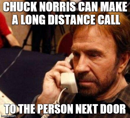 CHUCK NORRIS | CHUCK NORRIS CAN MAKE A LONG DISTANCE CALL TO THE PERSON NEXT DOOR | image tagged in chuck norris | made w/ Imgflip meme maker