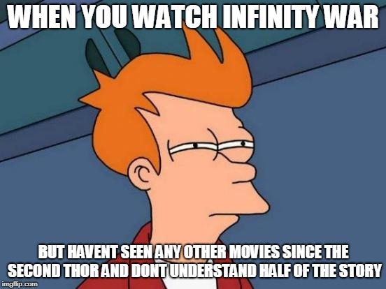 Futurama Fry Meme | WHEN YOU WATCH INFINITY WAR BUT HAVENT SEEN ANY OTHER MOVIES SINCE THE SECOND THOR AND DONT UNDERSTAND HALF OF THE STORY | image tagged in memes,futurama fry | made w/ Imgflip meme maker