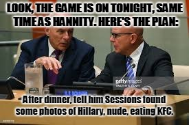 The Plan | LOOK, THE GAME IS ON TONIGHT, SAME TIME AS HANNITY. HERE'S THE PLAN: After dinner, tell him Sessions found some photos of Hillary, nude, eat | image tagged in donald trump,john kelly,mcmaster,hillary,kfc,meme | made w/ Imgflip meme maker
