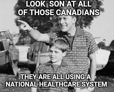 For the most part, it works. | LOOK  SON AT ALL OF THOSE CANADIANS THEY ARE ALL USING A NATIONAL HEALTHCARE SYSTEM | image tagged in memes,look son,canada,healthcare,meanwhile in florida | made w/ Imgflip meme maker