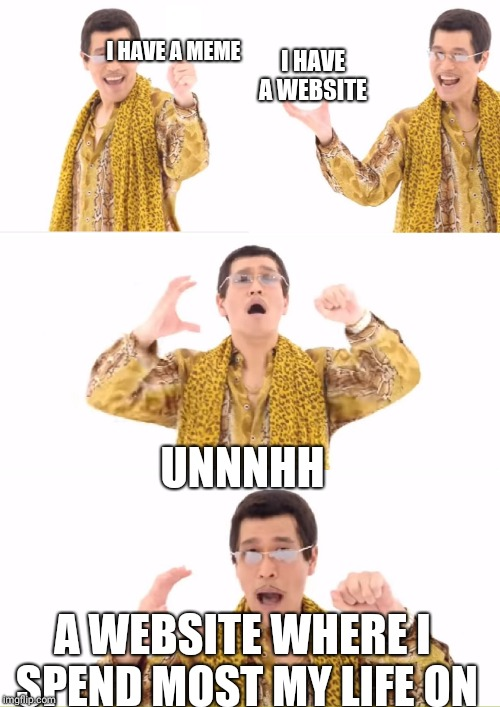 PPAP Meme | I HAVE A MEME A WEBSITE WHERE I SPEND MOST MY LIFE ON UNNNHH I HAVE A WEBSITE | image tagged in memes,ppap | made w/ Imgflip meme maker