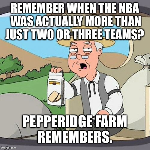 Pepperidge Farm Remembers Meme | REMEMBER WHEN THE NBA WAS ACTUALLY MORE THAN JUST TWO OR THREE TEAMS? PEPPERIDGE FARM REMEMBERS. | image tagged in memes,pepperidge farm remembers | made w/ Imgflip meme maker