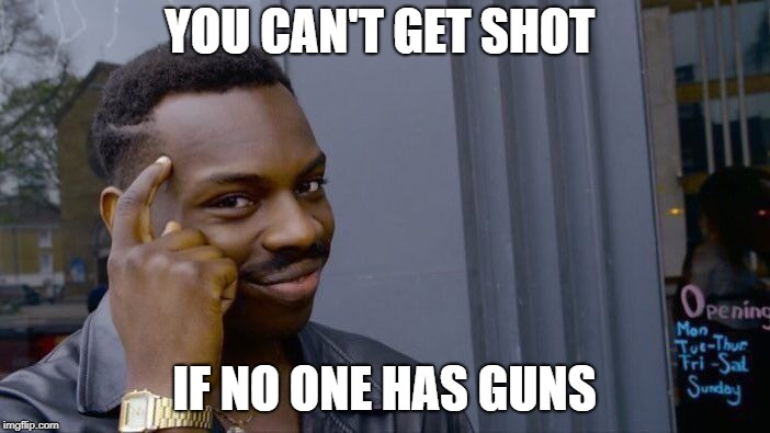 Roll Safe Think About It Meme | YOU CAN'T GET SHOT IF NO ONE HAS GUNS | image tagged in memes,roll safe think about it | made w/ Imgflip meme maker