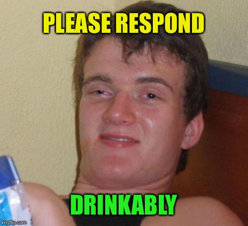 Public Service Announcement  | PLEASE RESPOND DRINKABLY | image tagged in memes,10 guy | made w/ Imgflip meme maker