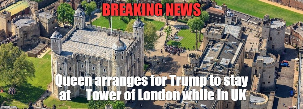 Trump UK Visit | BREAKING NEWS Queen arranges for Trump to stay at      Tower of London while in UK | image tagged in trump,queen,tower of london,visit,uk | made w/ Imgflip meme maker