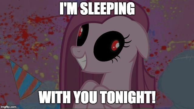 Nightmare fuel anypony? | I'M SLEEPING WITH YOU TONIGHT! | image tagged in nightmare pinkie pie,memes,ponies,nightmare | made w/ Imgflip meme maker