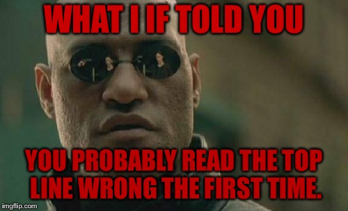 Mind Trick | WHAT I IF TOLD YOU YOU PROBABLY READ THE TOP LINE WRONG THE FIRST TIME. | image tagged in memes,matrix morpheus,mind trick,funny,what if i told you,what i if told you | made w/ Imgflip meme maker