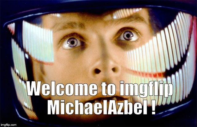 Space Odyssey it's me, Dave | Welcome to imgflip MichaelAzbel ! | image tagged in space odyssey it's me,dave | made w/ Imgflip meme maker