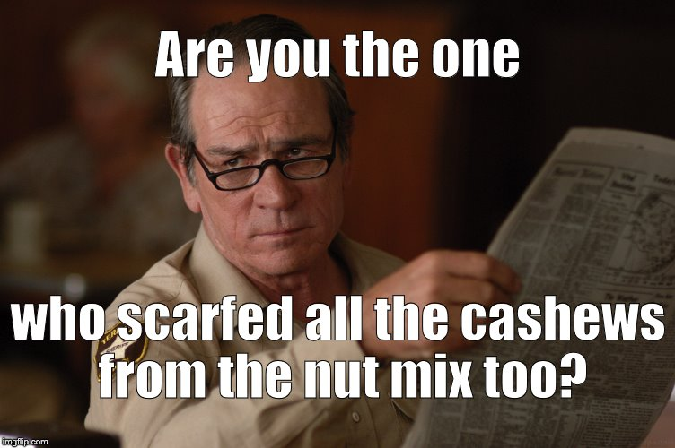 say what? | Are you the one who scarfed all the cashews from the nut mix too? | image tagged in say what | made w/ Imgflip meme maker