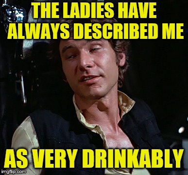 THE LADIES HAVE ALWAYS DESCRIBED ME AS VERY DRINKABLY | made w/ Imgflip meme maker
