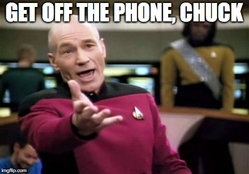 Picard Wtf Meme | GET OFF THE PHONE, CHUCK | image tagged in memes,picard wtf | made w/ Imgflip meme maker
