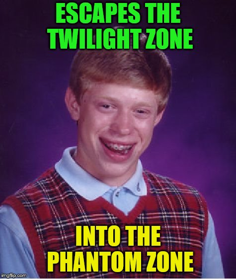 Bad Luck Brian Meme | ESCAPES THE TWILIGHT ZONE INTO THE PHANTOM ZONE | image tagged in memes,bad luck brian | made w/ Imgflip meme maker