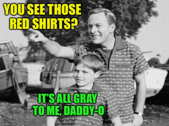 YOU SEE THOSE RED SHIRTS? IT'S ALL GRAY TO ME, DADDY-O | made w/ Imgflip meme maker