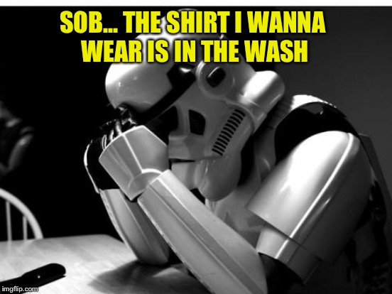 SOB... THE SHIRT I WANNA WEAR IS IN THE WASH | made w/ Imgflip meme maker